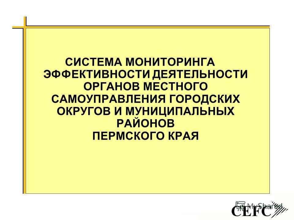 CEFC СИСТЕМА МОНИТОРИНГА ЭФФЕКТИВНОСТИ ДЕЯТЕЛЬНОСТИ ОРГАНОВ МЕСТНОГО САМОУПРАВЛЕНИЯ ГОРОДСКИХ ОКРУГОВ И МУНИЦИПАЛЬНЫХ РАЙОНОВ ПЕРМСКОГО КРАЯ