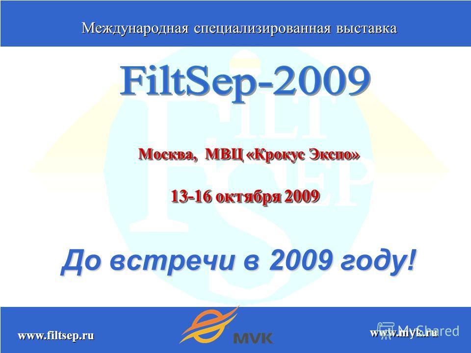 www.filtsep.ru www.mvk.ru Москва, МВЦ «Крокус Экспо» 13-16 октября 2009 До встречи в 2009 году! Международная специализированная выставка Международная специализированная выставка