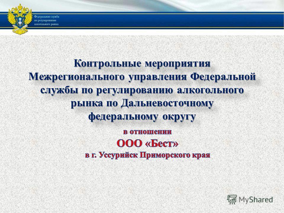 Контрольные мероприятия Межрегионального управления Федеральной службы по регулированию алкогольного рынка по Дальневосточному федеральному округу