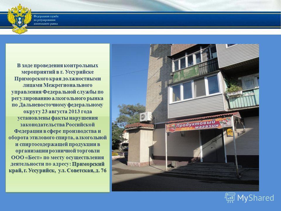 В ходе проведения контрольных мероприятий в г. Уссурийске Приморского края должностными лицами Межрегионального управления Федеральной службы по регулированию алкогольного рынка по Дальневосточному федеральному округу 23 августа 2013 года установлены