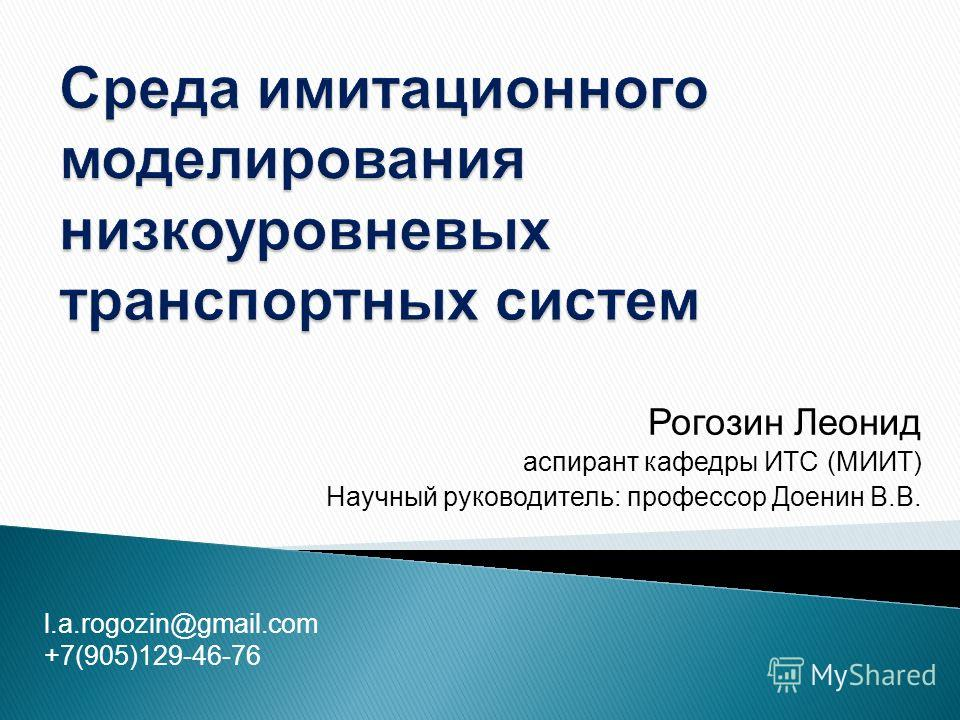 Рогозин Леонид аспирант кафедры ИТС (МИИТ) Научный руководитель: профессор Доенин В.В. l.a.rogozin@gmail.com +7(905)129-46-76