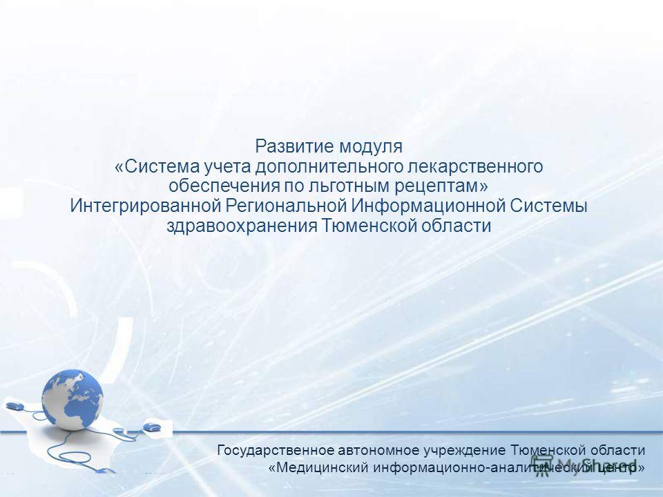 Развитие модуля «Система учета дополнительного лекарственного обеспечения по льготным рецептам» Интегрированной Региональной Информационной Системы здравоохранения Тюменской области Государственное автономное учреждение Тюменской области «Медицинский