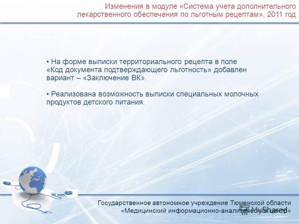Государственное автономное учреждение Тюменской области «Медицинский информационно-аналитический центр» Изменения в модуле «Система учета дополнительного лекарственного обеспечения по льготным рецептам», 2011 год На форме выписки территориального рец
