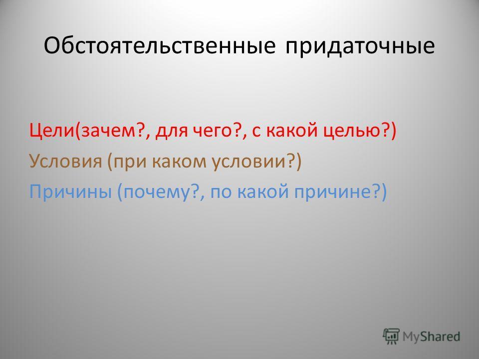 Обстоятельственные придаточные Цели(зачем?, для чего?, с какой целью?) Условия (при каком условии?) Причины (почему?, по какой причине?)