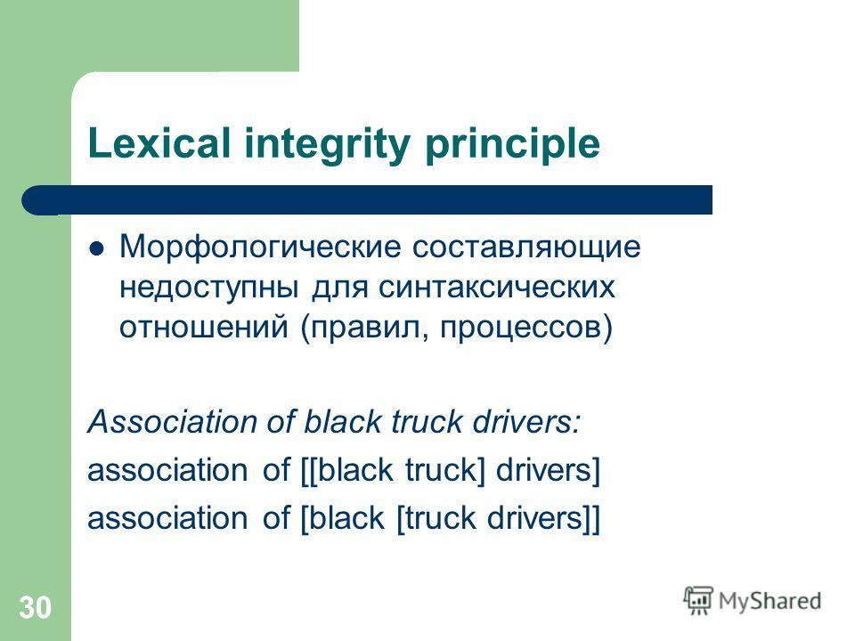 Lexical integrity principle Морфологические составляющие недоступны для синтаксических отношений (правил, процессов) Association of black truck drivers: association of [[black truck] drivers] association of [black [truck drivers]] 30