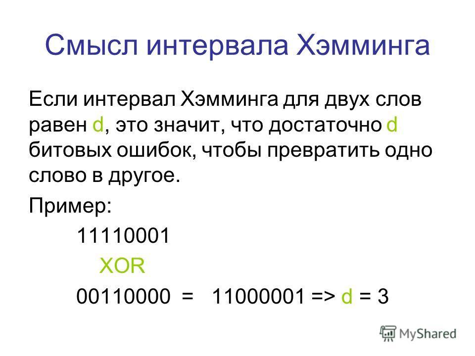 Смысл интервала Хэмминга Если интервал Хэмминга для двух слов равен d, это значит, что достаточно d битовых ошибок, чтобы превратить одно слово в другое. Пример: 11110001 XOR 00110000 = 11000001 => d = 3