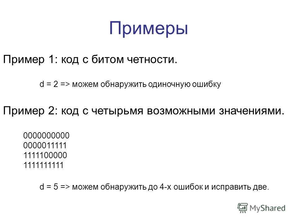 Примеры Пример 1: код с битом четности. Пример 2: код с четырьмя возможными значениями. 0000000000 0000011111 1111100000 1111111111 d = 2 => можем обнаружить одиночную ошибку d = 5 => можем обнаружить до 4-х ошибок и исправить две.
