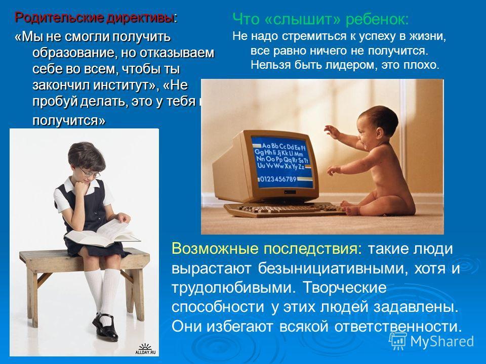 Родительские директивы: «Мы не смогли получить образование, но отказываем себе во всем, чтобы ты закончил институт», «Не пробуй делать, это у тебя не получится» Что «слышит» ребенок: Не надо стремиться к успеху в жизни, все равно ничего не получится.