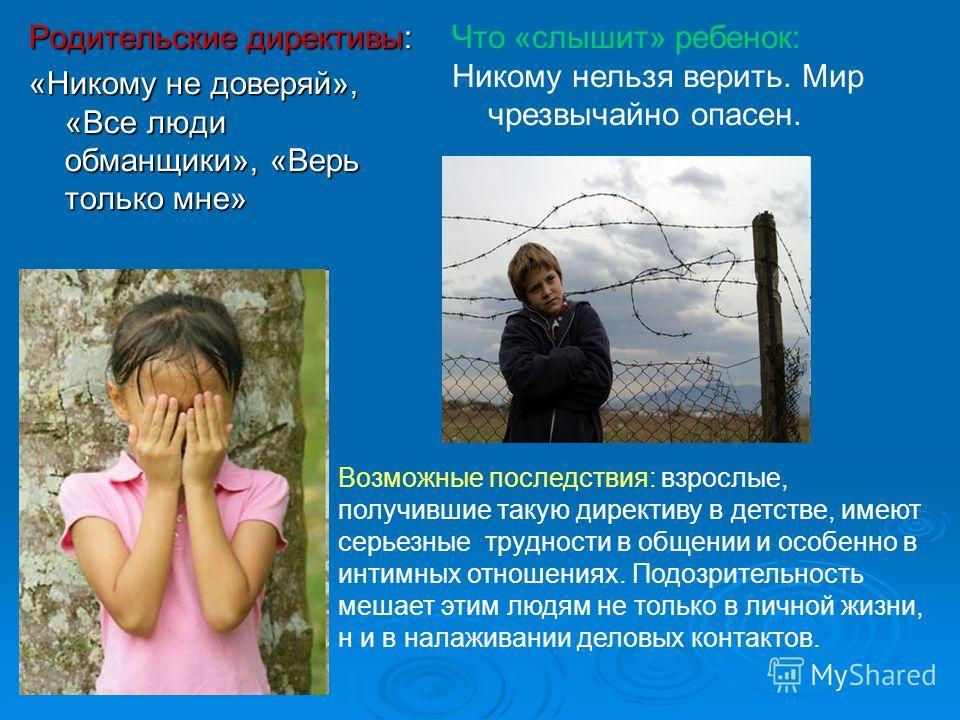 Родительские директивы: «Никому не доверяй», «Все люди обманщики», «Верь только мне» Что «слышит» ребенок: Никому нельзя верить. Мир чрезвычайно опасен. Возможные последствия: взрослые, получившие такую директиву в детстве, имеют серьезные трудности