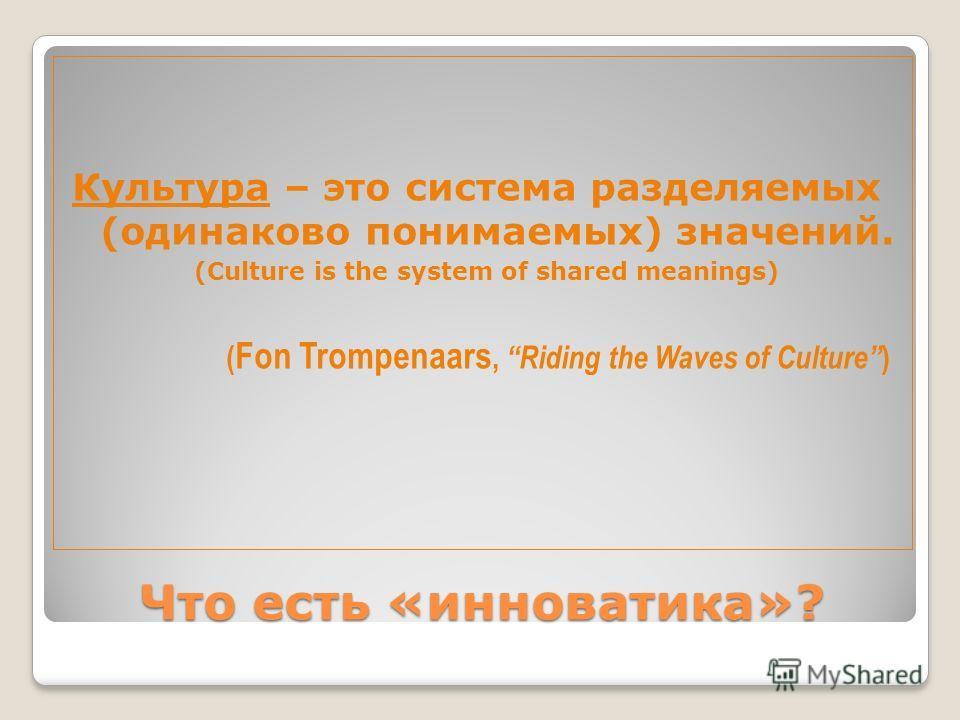 Что есть «инноватика»? Культура – это система разделяемых (одинаково понимаемых) значений. (Culture is the system of shared meanings) ( Fon Trompenaars, Riding the Waves of Culture )