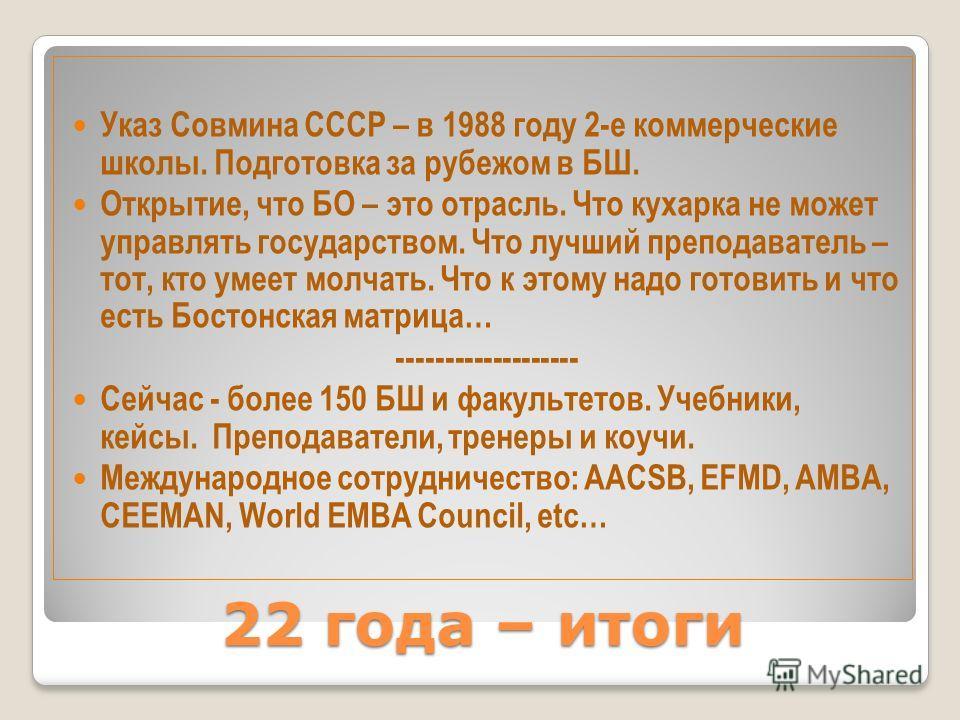 22 года – итоги Указ Совмина СССР – в 1988 году 2-е коммерческие школы. Подготовка за рубежом в БШ. Открытие, что БО – это отрасль. Что кухарка не может управлять государством. Что лучший преподаватель – тот, кто умеет молчать. Что к этому надо готов