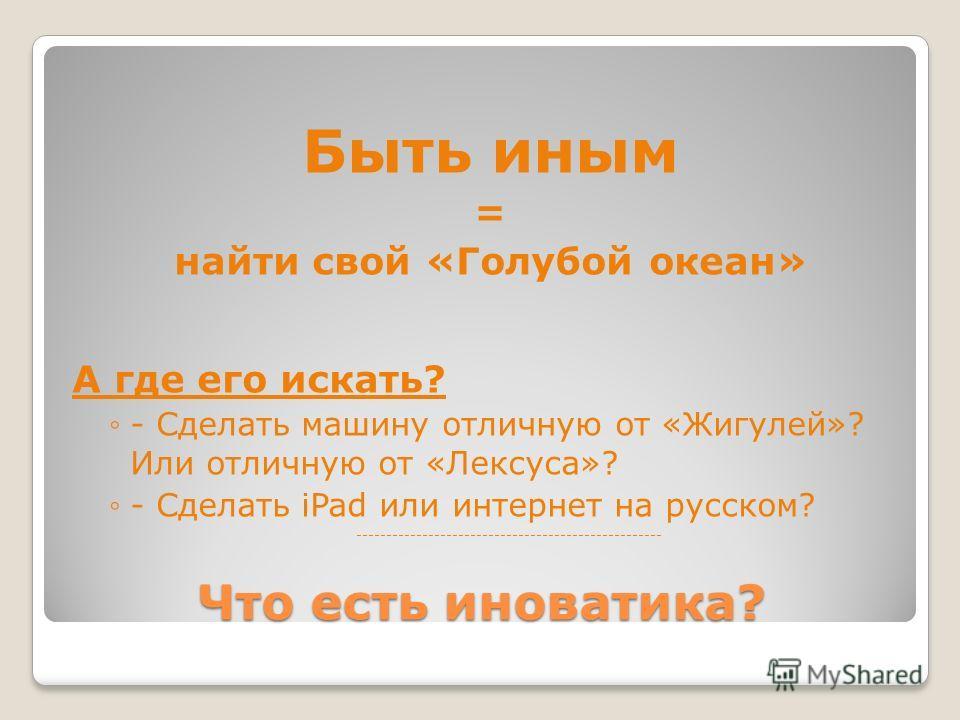 Что есть иноватика? Быть иным = найти свой «Голубой океан» А где его искать? - Сделать машину отличную от «Жигулей»? Или отличную от «Лексуса»? - Сделать iPad или интернет на русском? ---------------------------------------------------