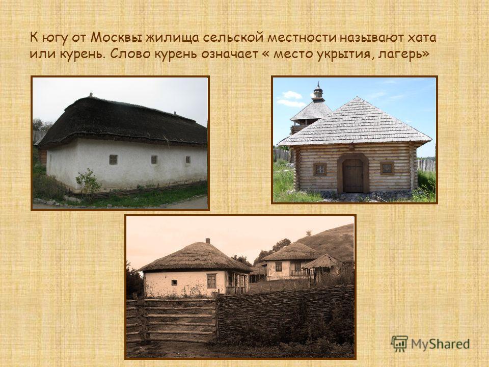 К югу от Москвы жилища сельской местности называют хата или курень. Слово курень означает « место укрытия, лагерь»