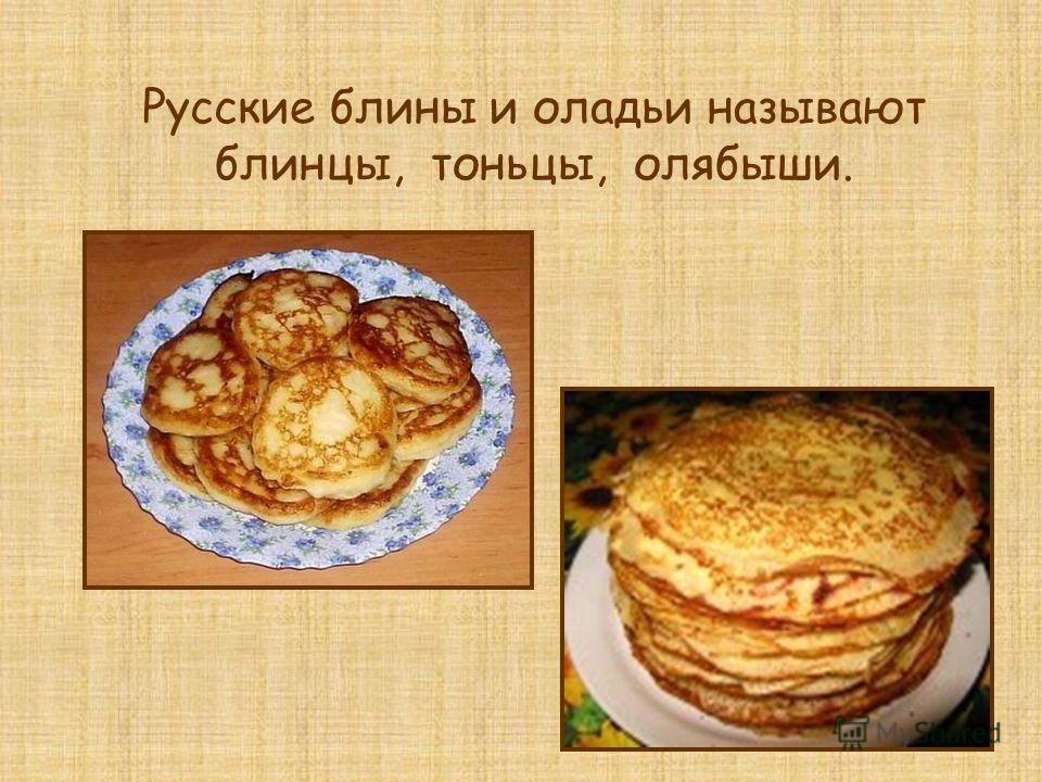 Русские блины и оладьи называют блинцы, тоньцы, олябыши.