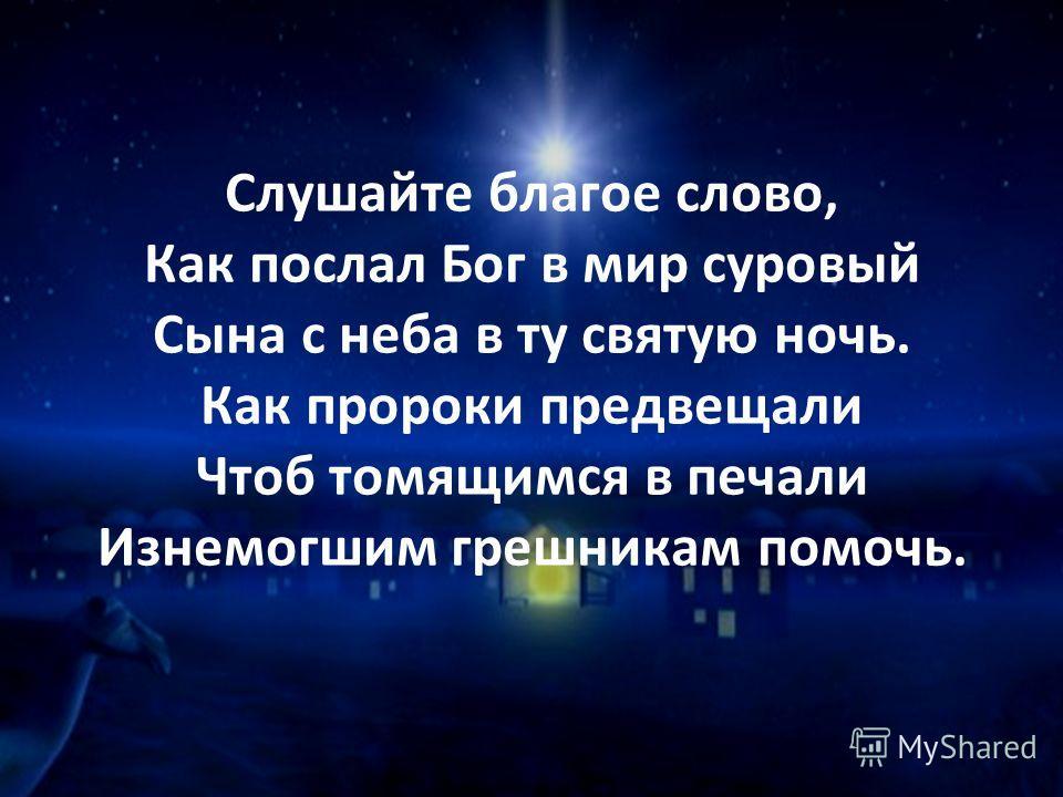 Слушайте благое слово, Как послал Бог в мир суровый Сына с неба в ту святую ночь. Как пророки предвещали Чтоб томящимся в печали Изнемогшим грешникам помочь.