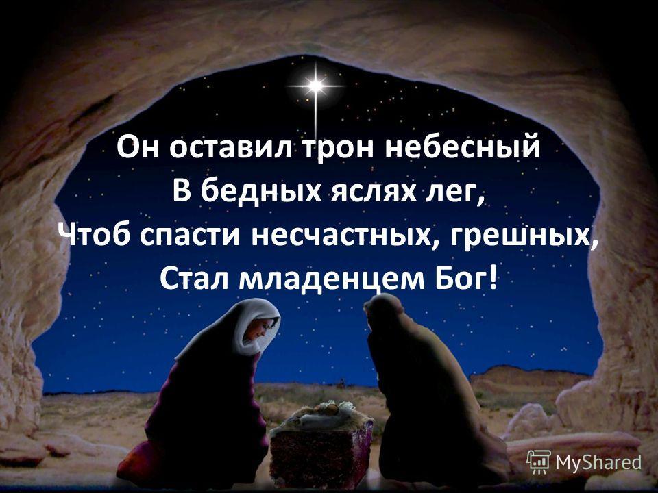 Он оставил трон небесный В бедных яслях лег, Чтоб спасти несчастных, грешных, Стал младенцем Бог!