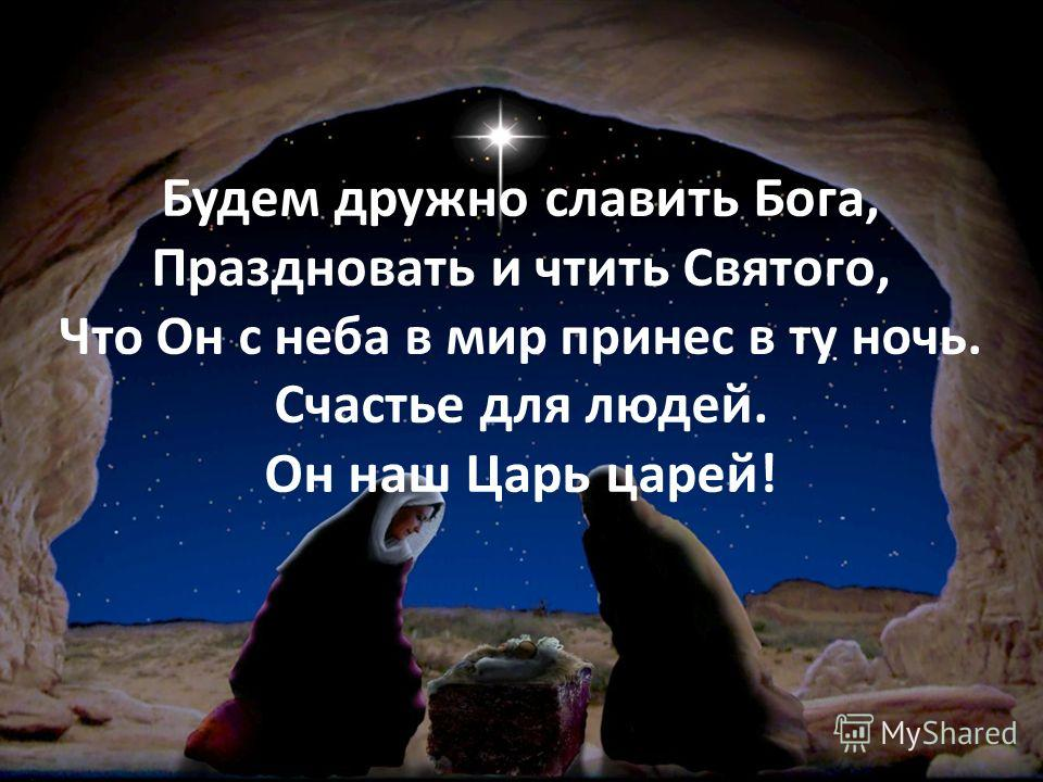 Будем дружно славить Бога, Праздновать и чтить Святого, Что Он с неба в мир принес в ту ночь. Счастье для людей. Он наш Царь царей!