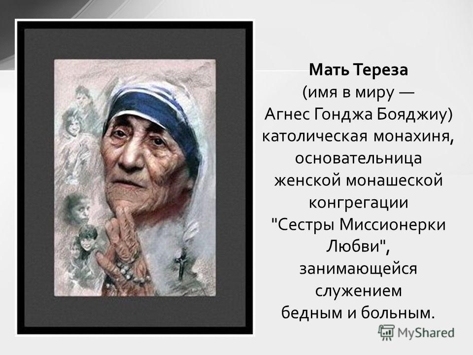 Мать Тереза (имя в миру Агнес Гонджа Бояджиу) католическая монахиня, основательница женской монашеской конгрегации Сестры Миссионерки Любви, занимающейся служением бедным и больным.
