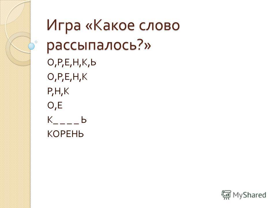 Игра « Какое слово рассыпалось ?» О,Р,Е,Н,К,ЬО,Р,Е,Н,К,Ь О,Р,Е,Н,КО,Р,Е,Н,К Р,Н,КР,Н,К О,ЕО,Е К _ _ _ _ Ь КОРЕНЬ