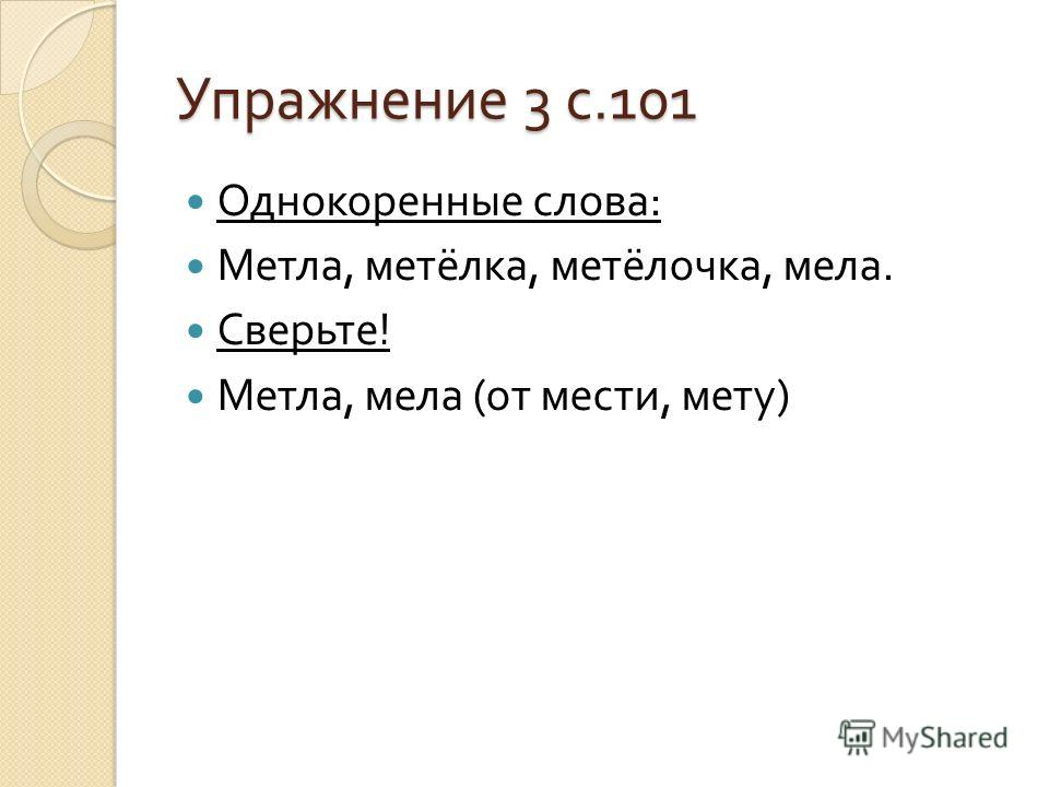 Упражнение 3 с.101 Однокоренные слова : Метла, метёлка, метёлочка, мела. Сверьте ! Метла, мела ( от мести, мету )