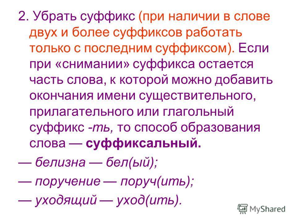 2. Убрать суффикс (при наличии в слове двух и более суффиксов работать только с последним суффиксом). Если при «снимании» суффикса остается часть слова, к которой можно добавить окончания имени существительного, прилагательного или глагольный суффикс