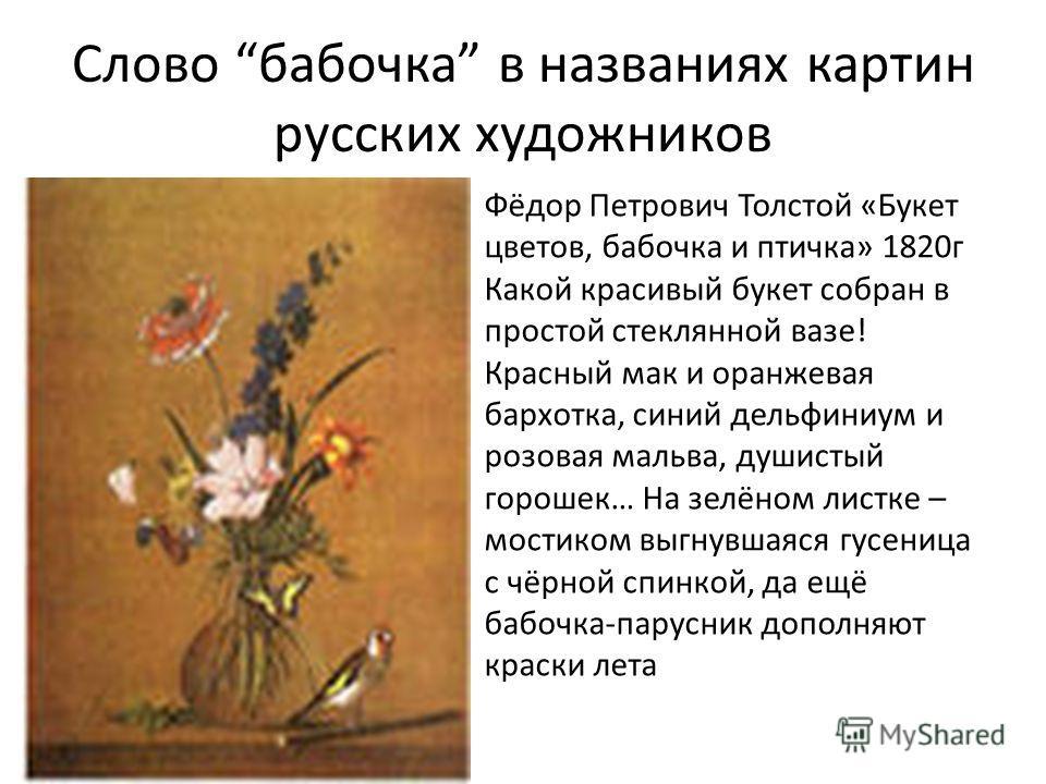 Слово бабочка в названиях картин русских художников Фёдор Петрович Толстой «Букет цветов, бабочка и птичка» 1820г Какой красивый букет собран в простой стеклянной вазе! Красный мак и оранжевая бархотка, синий дельфиниум и розовая мальва, душистый гор