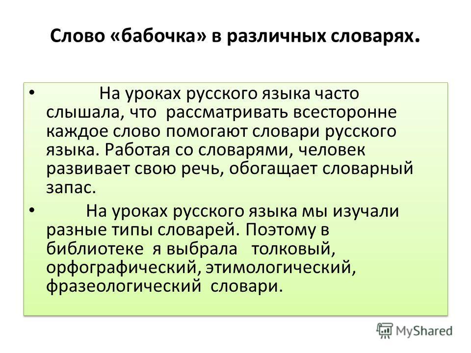 Слово «бабочка» в различных словарях. На уроках русского языка часто слышала, что рассматривать всесторонне каждое слово помогают словари русского языка. Работая со словарями, человек развивает свою речь, обогащает словарный запас. На уроках русского