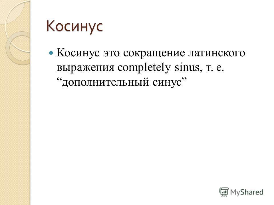 Косинус Косинус это сокращение латинского выражения completely sinus, т. е. дополнительный синус