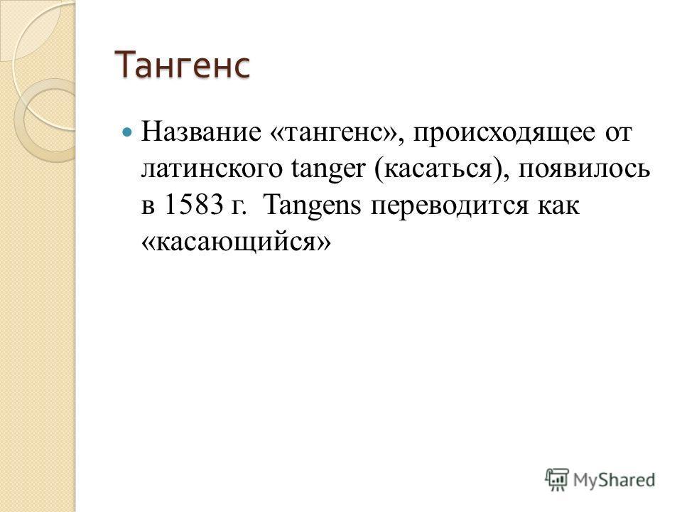Тангенс Название «тангенс», происходящее от латинского tanger (касаться), появилось в 1583 г. Tangens переводится как «касающийся»