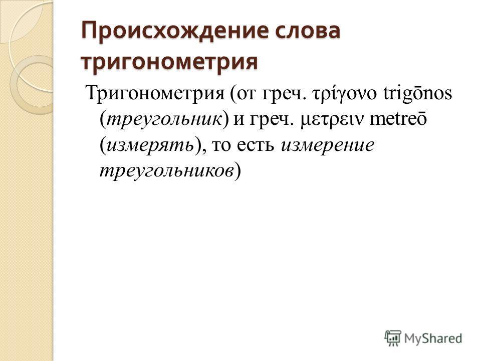 Происхождение слова тригонометрия Тригонометрия (от греч. τρίγονο trigōnos (треугольник) и греч. μετρειν metreō (измерять), то есть измерение треугольников)