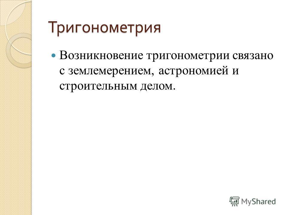 Тригонометрия Возникновение тригонометрии связано с землемерением, астрономией и строительным делом.