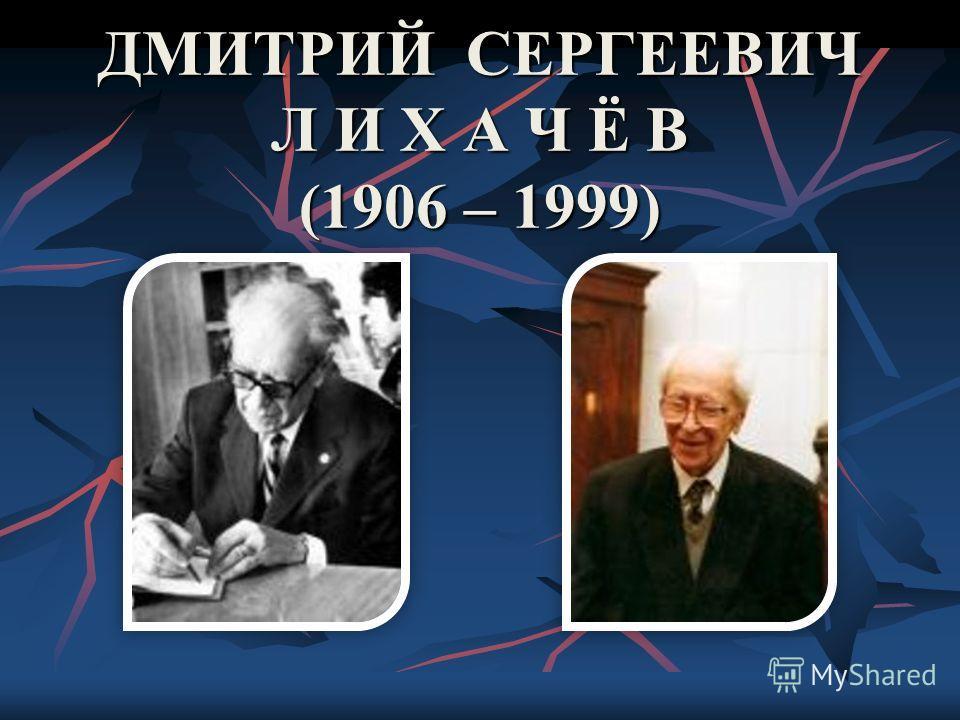 ДМИТРИЙ СЕРГЕЕВИЧ Л И Х А Ч Ё В (1906 – 1999)