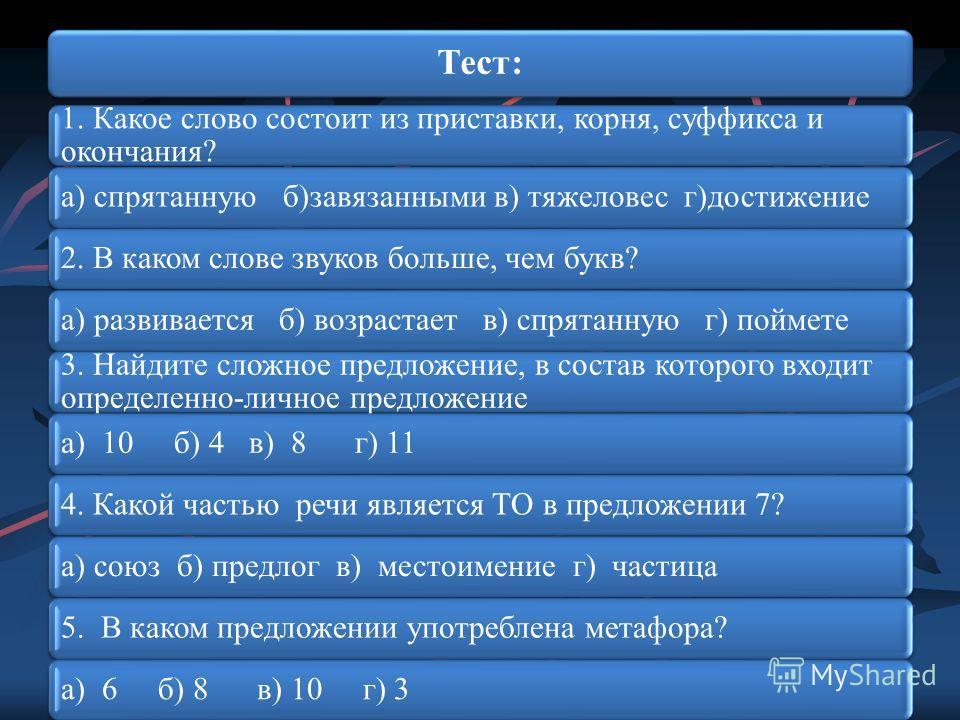 Тест: 1. Какое слово состоит из приставки, корня, суффикса и окончания? а) спрятанную б)завязанными в) тяжеловес г)достижение2. В каком слове звуков больше, чем букв?а) развивается б) возрастает в) спрятанную г) поймете 3. Найдите сложное предложение