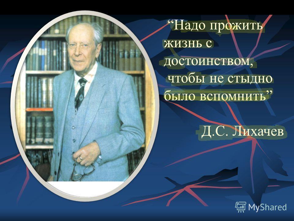 Надо прожить жизнь с достоинством, чтобы не стыдно было вспомнить Д.С. Лихачев