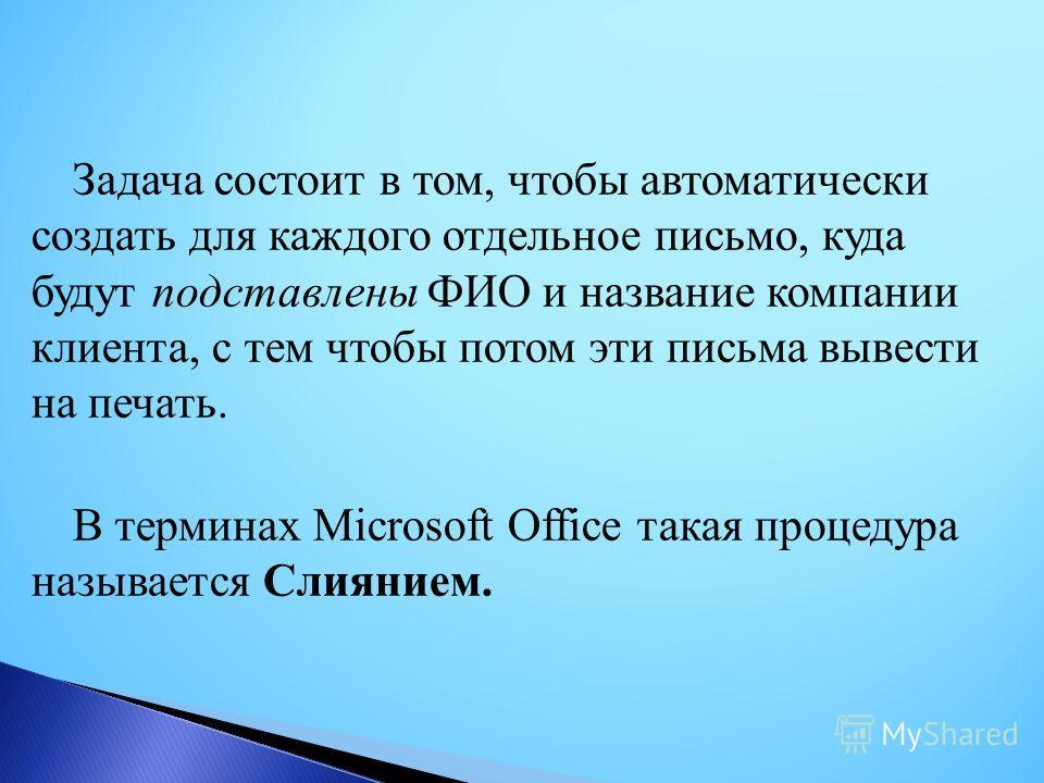 Задача состоит в том, чтобы автоматически создать для каждого отдельное письмо, куда будут подставлены ФИО и название компании клиента, с тем чтобы потом эти письма вывести на печать. В терминах Microsoft Office такая процедура называется Слиянием.