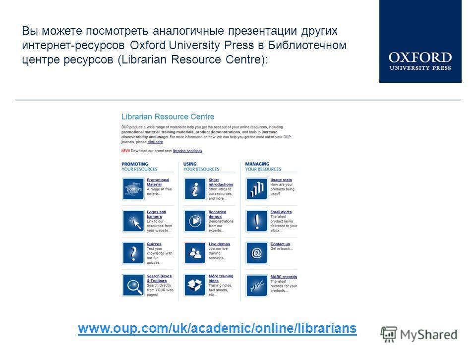 www.oup.com/uk/academic/online/librarians Вы можете посмотреть аналогичные презентации других интернет-ресурсов Oxford University Press в Библиотечном центре ресурсов (Librarian Resource Centre):