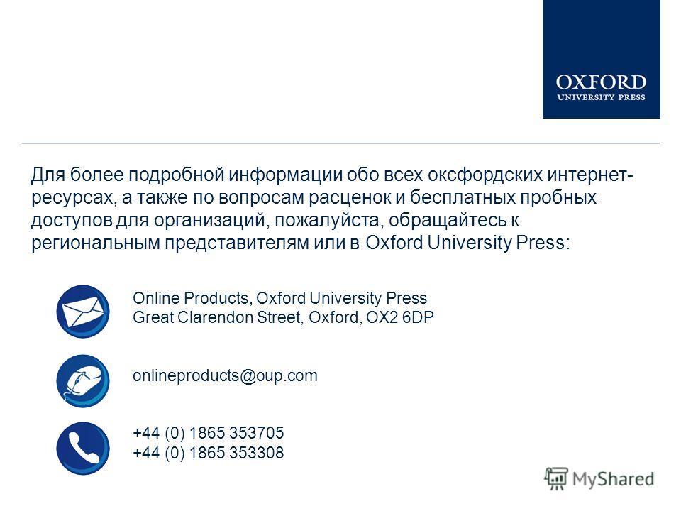 Для более подробной информации обо всех оксфордских интернет- ресурсах, а также по вопросам расценок и бесплатных пробных доступов для организаций, пожалуйста, обращайтесь к региональным представителям или в Oxford University Press: Online Products,