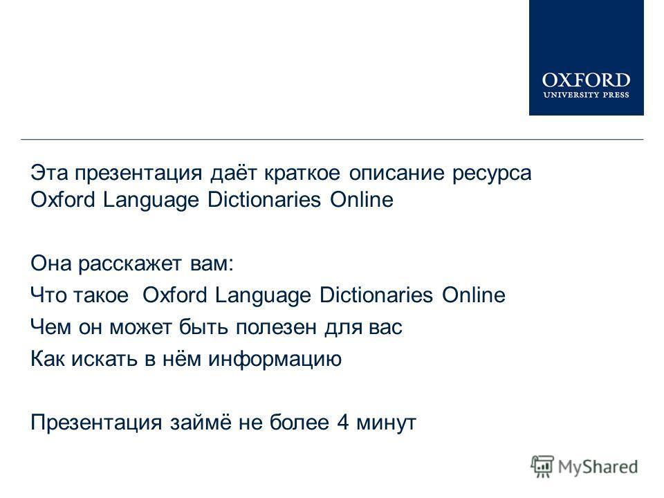 Эта презентация даёт краткое описание ресурса Oxford Language Dictionaries Online Она расскажет вам: Что такое Oxford Language Dictionaries Online Чем он может быть полезен для вас Как искать в нём информацию Презентация займё не более 4 минут