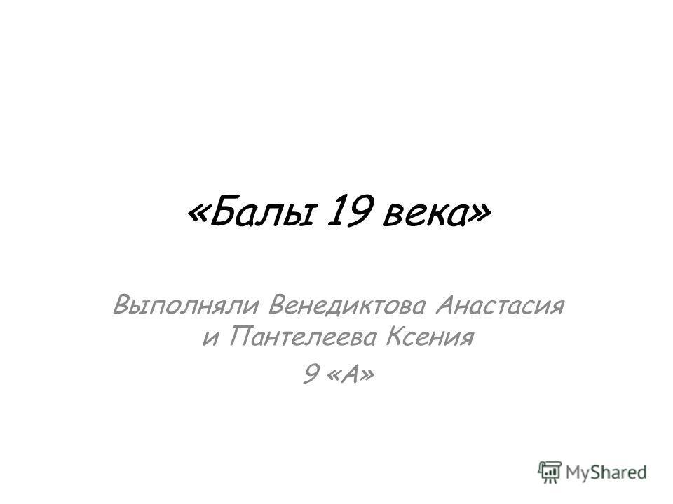 «Балы 19 века» Выполняли Венедиктова Анастасия и Пантелеева Ксения 9 «А»