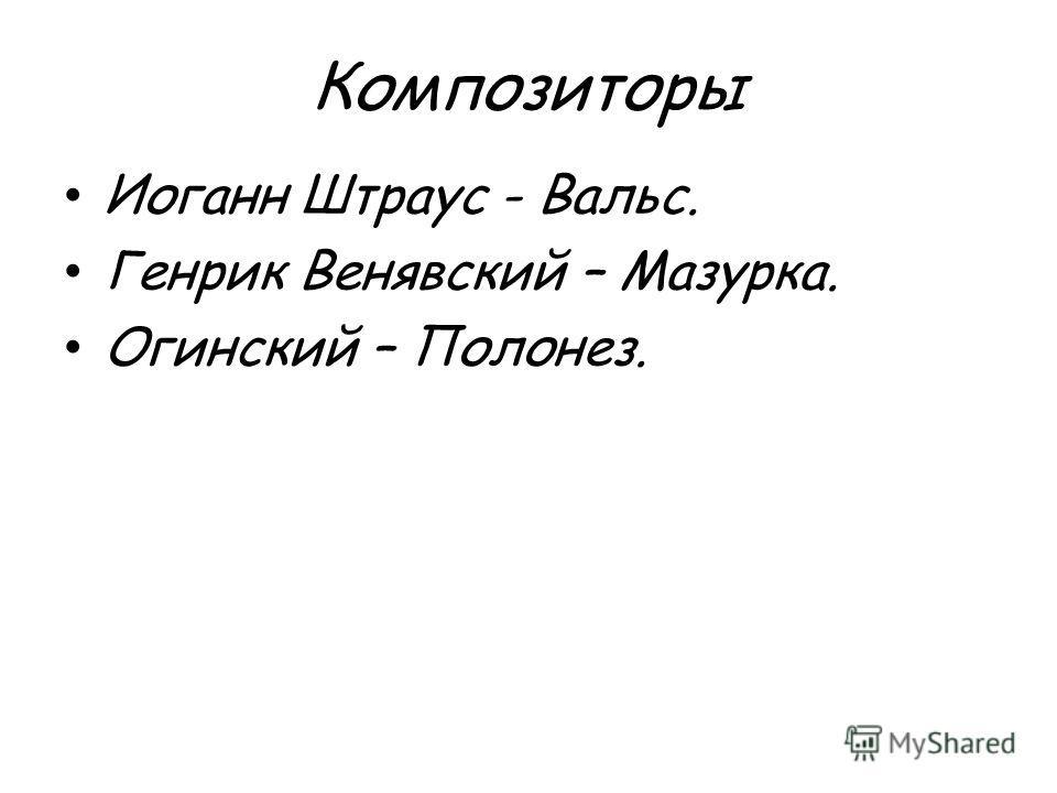 Композиторы Иоганн Штраус - Вальс. Генрик Венявский – Мазурка. Огинский – Полонез.