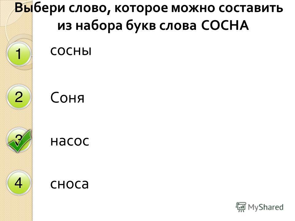 Выбери слово, которое можно составить из набора букв слова СОСНА сосны Соня насос сноса