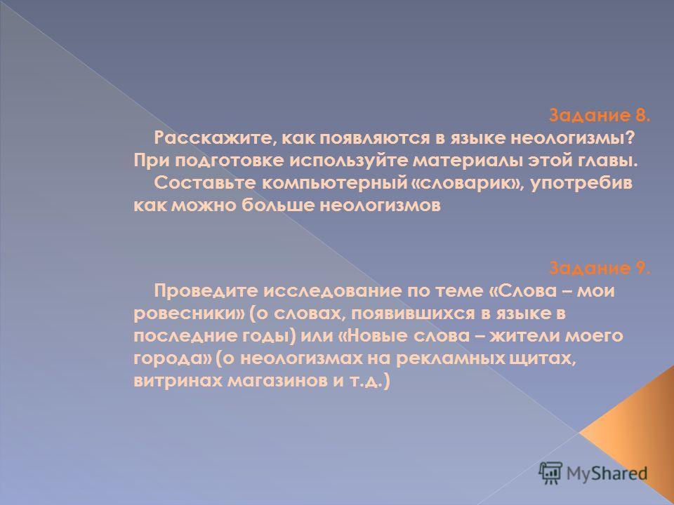 Задание 8. Расскажите, как появляются в языке неологизмы? При подготовке используйте материалы этой главы. Составьте компьютерный «словарик», употребив как можно больше неологизмов Задание 9. Проведите исследование по теме «Слова – мои ровесники» (о