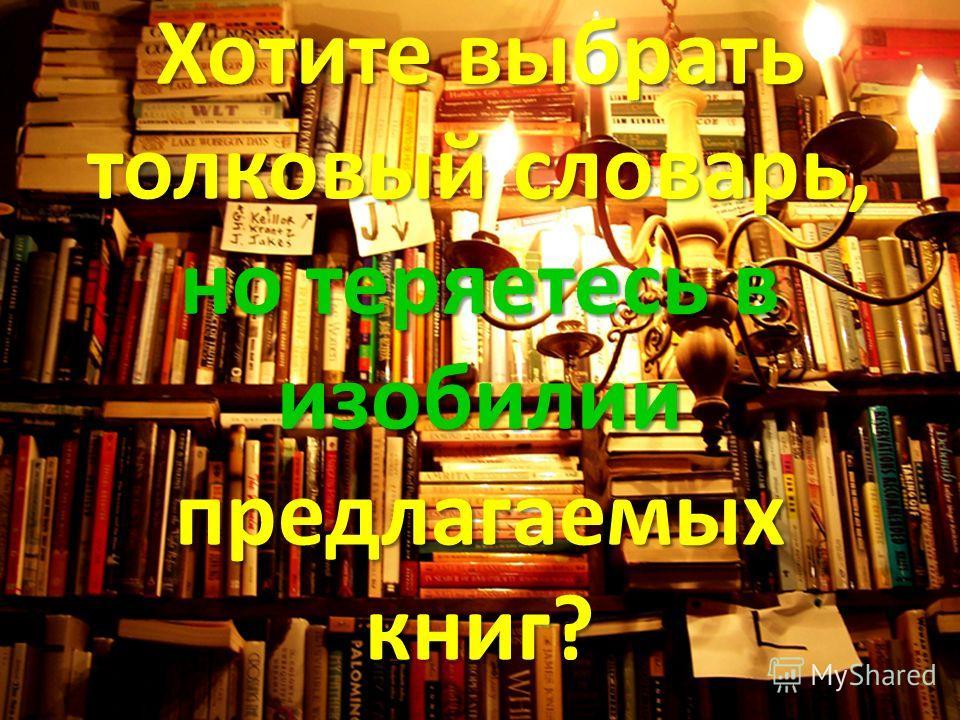 Хотите выбрать толковый словарь, но теряетесь в изобилии предлагаемых книг?