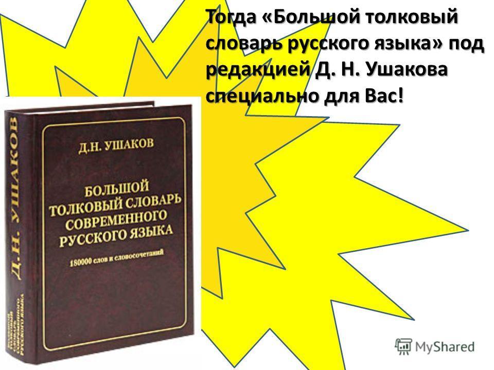 Тогда «Большой толковый словарь русского языка» под редакцией Д. Н. Ушакова специально для Вас!