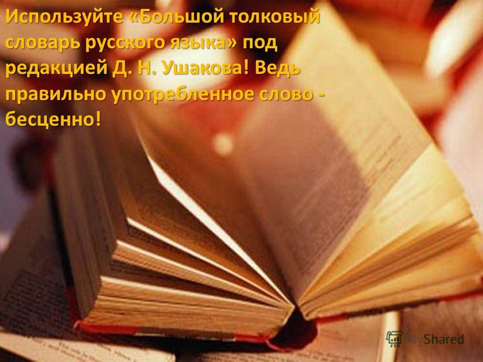 Используйте «Большой толковый словарь русского языка» под редакцией Д. Н. Ушакова! Ведь правильно употребленное слово - бесценно!