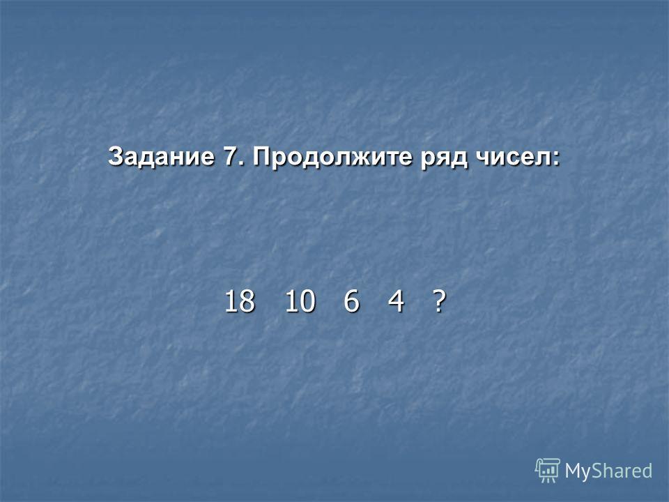 Задание 7. Продолжите ряд чисел: 18 10 6 4 ?