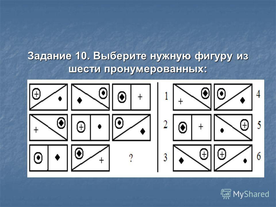 Задание 10. Выберите нужную фигуру из шести пронумерованных: