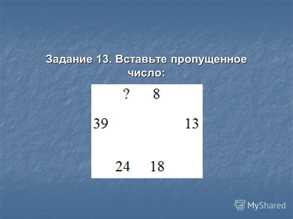 Задание 13. Вставьте пропущенное число: