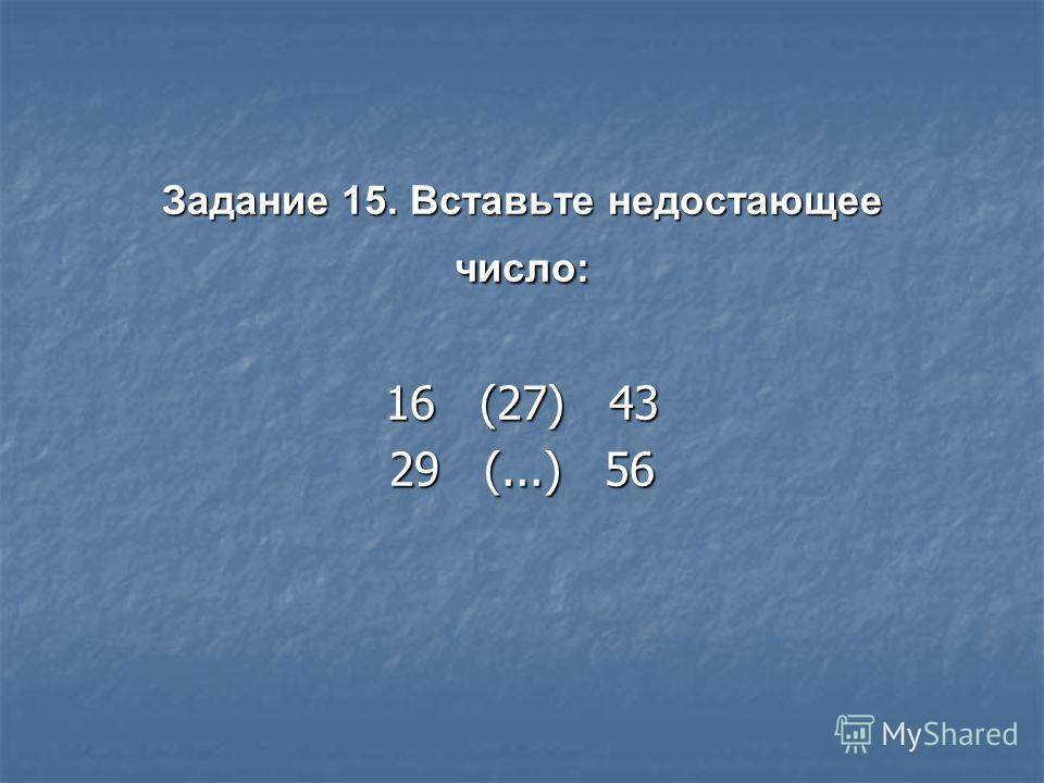 Задание 15. Вставьте недостающее число: 16 (27) 43 29 (...) 56