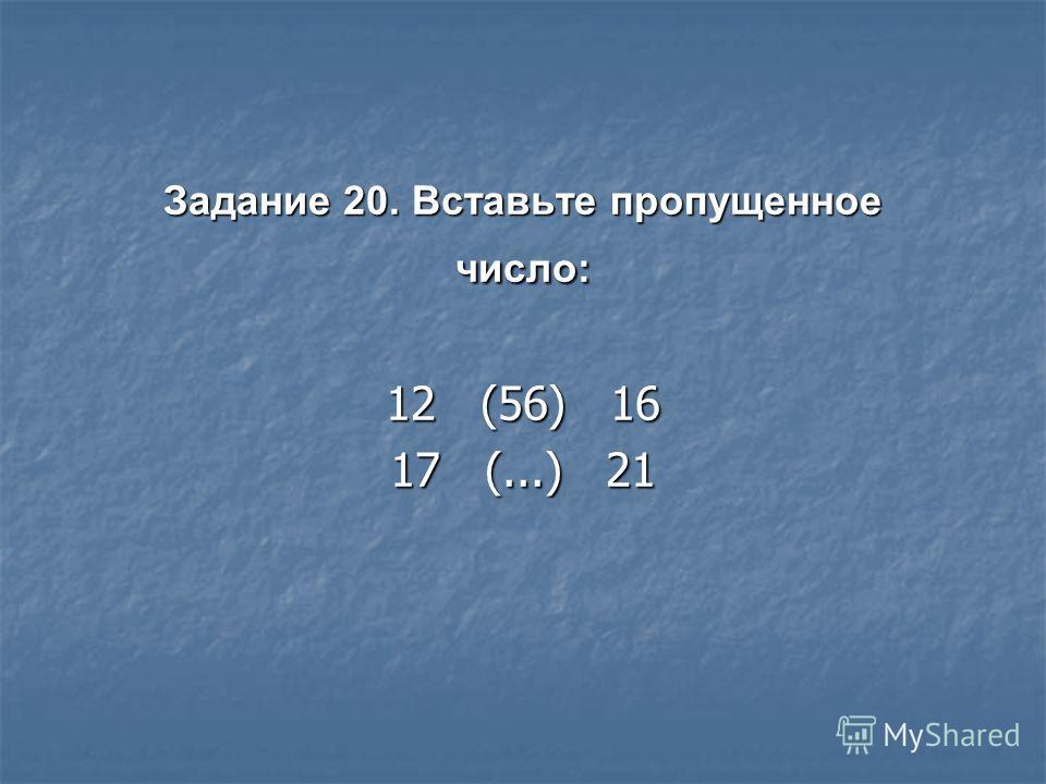 Задание 20. Вставьте пропущенное число: 12 (56) 16 17 (...) 21